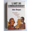 John Keegan - L'art du commandement. Alexandre, Wellington, Grant, Hitler