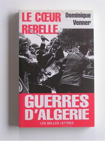 Dominique Venner - Le coeur rebelle. Guerres d'Algérie