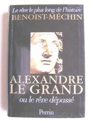 Jacques Benoist-Mechin - Alexandre le Grand ou le rêve dépassé