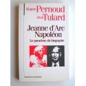 Régine Pernoud et Jean Tulard - Jeanne d'Arc, Napoléon. Le paradoxe du biographe