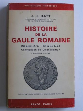 J.J. Hatt - Histoire de gaule Romaine. 120 avant J.C. - 451 après J.C. Colonisation ou Colonialisme?