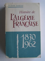 Claude Martin - Histoire de l'Algérie française. 1830 - 1962