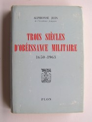 Maréchal Alphonse Juin - Trois siècles d'obéissance militaire. 1650 - 1963