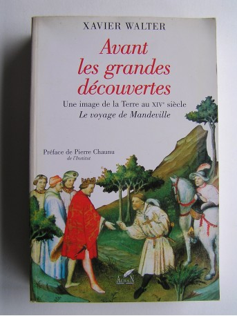 Xavier Walter - Avant les grandes découvertes. Une image de la Terre au XIVe siècle. Le voyage de Mandeville.