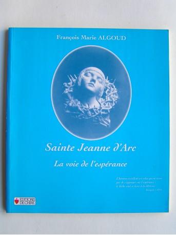 François-Marie Algoud - Sainte Jeanne d'Arc. La voie de l'espérance