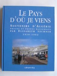 Elisabeth Fechner - Le Pays d'où je viens. Souvenirs d'Algérie. 1910 - 1962
