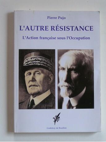 Pierre Pujo - L'autre résistance. L'Action française sous l'Occupation