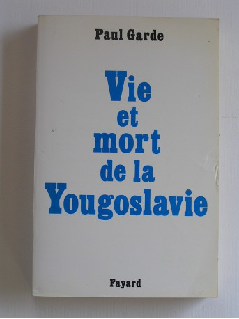 Paul Garde - Vie et mort de la Yougoslavie