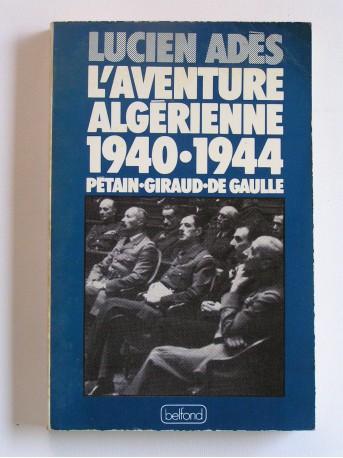 Lucien Adès - L'aventure algérienne. 1940 - 1944. Pétain - Giraud - De Gaulle