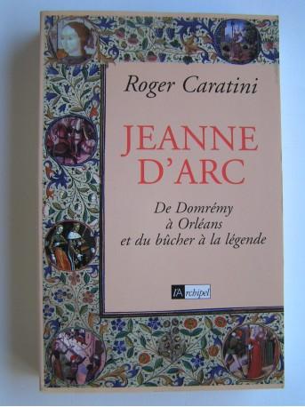 Roger Caratini - Jeanne d'Arc. De Domrémy à Orléans et du bûcher à la légende