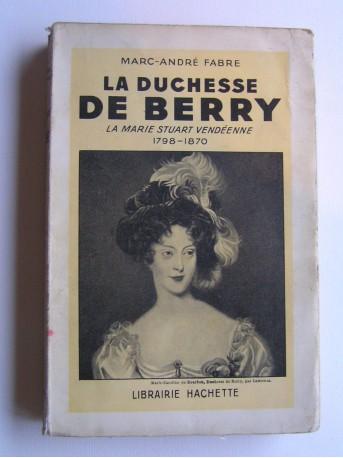 Marc-André Fabre - La duchesse de Berry. La Marie Stuart vendéenne. 1798 - 1870