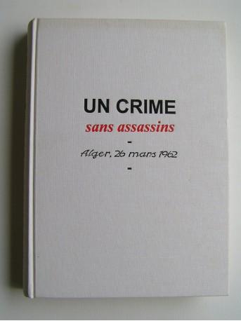 Francine Dessaigne - Un crime sans assassins. Alger, 26 mars 1962