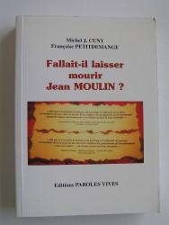 Michel J. Cuny et Françoise Petitdemange - Faillait-il laisser mourir Jean moulin?