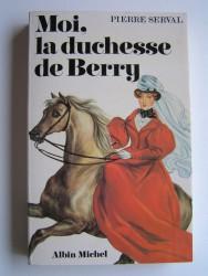 Pierre Serval - Moi, la duchesse de Berry